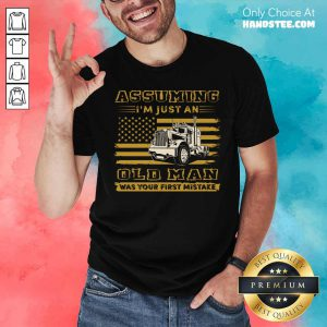 Truck Assuming I'm Just An Old Man Was Your First Mistake American Flag Shirt