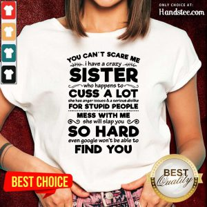 You Can't Scare Me I Have A Crazy Sister Cuss A Lot For Stupid People Mess With Me So Hard Find You Ladies Tee