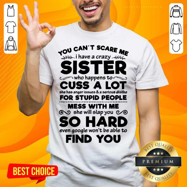 You Can't Scare Me I Have A Crazy Sister Cuss A Lot For Stupid People Mess With Me So Hard Find You Shirt