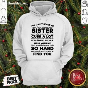 You Can't Scare Me I Have A Crazy Sister Cuss A Lot For Stupid People Mess With Me So Hard Find You Hoodie