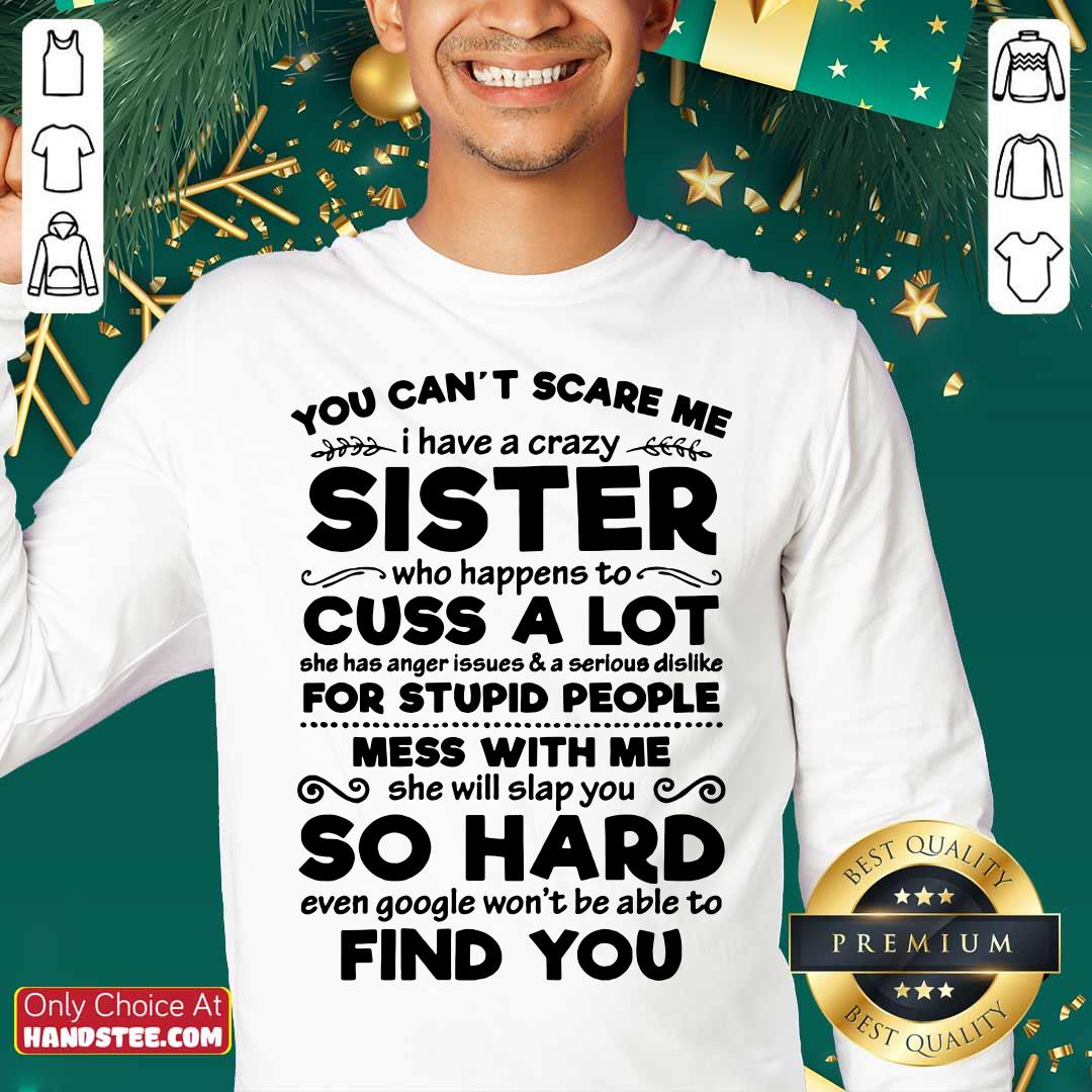 You Can't Scare Me I Have A Crazy Sister Cuss A Lot For Stupid People Mess With Me So Hard Find You Sweater